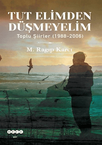 Tut Elimden Düşmeyelim Toplu Şiirler (1988-2006)
