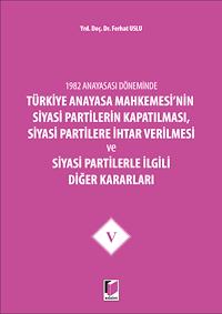 1982 Anayasası Döneminde Türkiye Anayasa Mahkemesi'nin Siyasi Partilerin Kapatılması, Siyasi Partilere İhtar Verilmesi ve Siyasi Partilerle İlgili Diğer Kararları Cilt 5