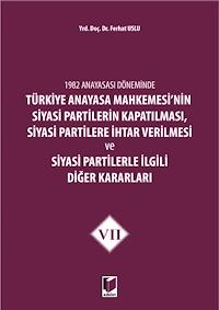 1982 Anayasası Döneminde Türkiye Anayasa Mahkemesi'nin Siyasi Partilerin Kapatılması, Siyasi Partilere İhtar Verilmesi ve Siyasi Partilerle İlgili Diğer Kararları Cilt 7