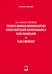 1961 Anayasası Döneminde Türkiye Anayasa Mahkemesi'nin Siyasi Partilerin Kapatılmasıyla İlgili Kararları ve İlgili Mevzuat